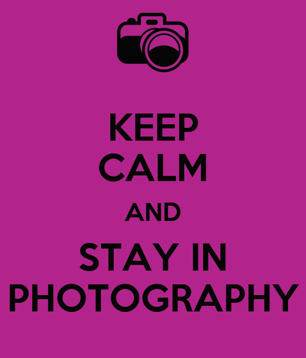 KEEP CALM AND STAY IN PHOTOGRAPHY