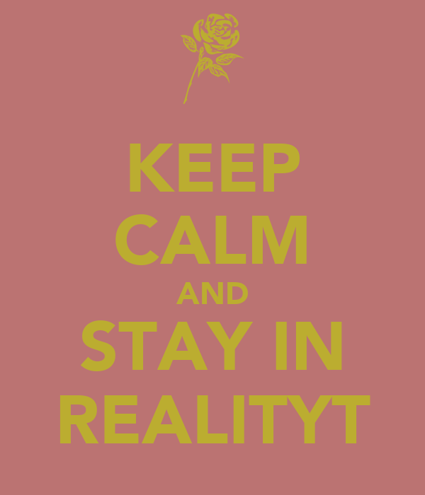KEEP CALM AND STAY IN REALITYT