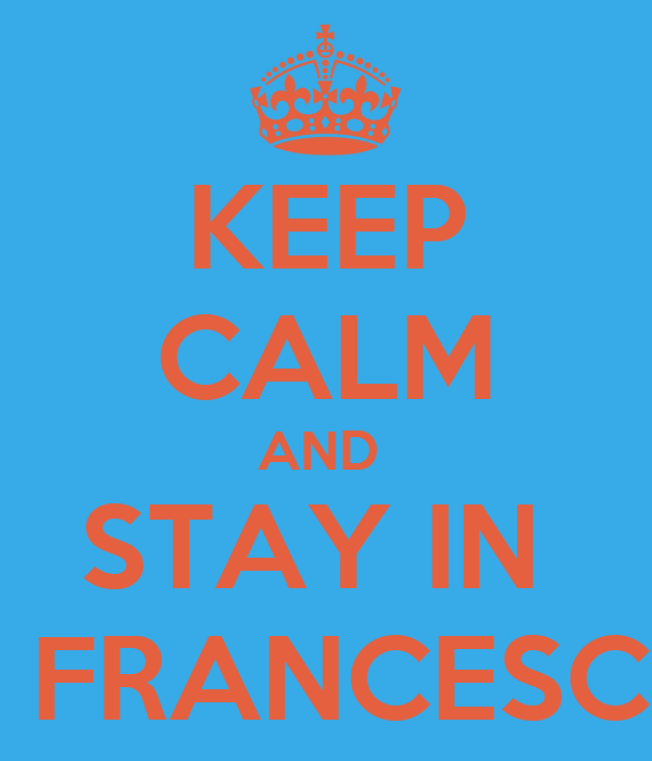 KEEP CALM AND  STAY IN  S. FRANCESCO