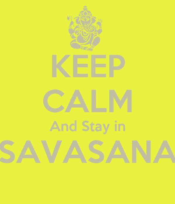 KEEP CALM And Stay in SAVASANA