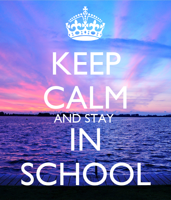 KEEP CALM AND STAY  IN SCHOOL