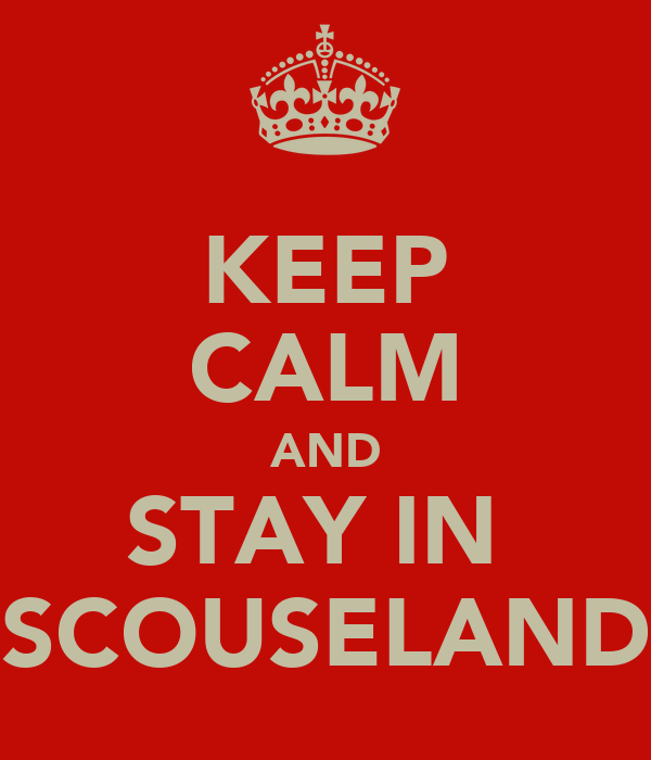 KEEP CALM AND STAY IN  SCOUSELAND