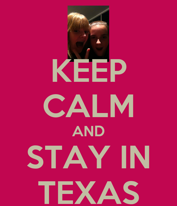 KEEP CALM AND STAY IN TEXAS