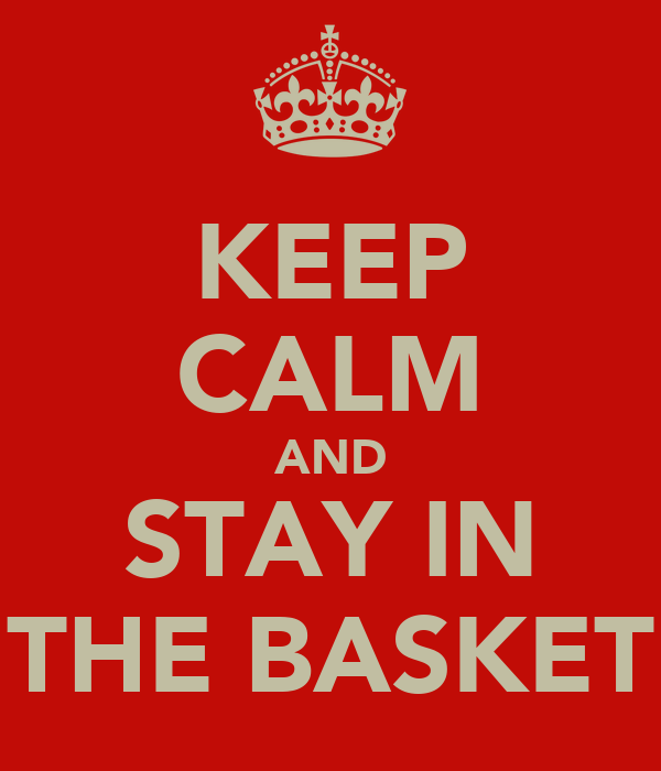 KEEP CALM AND STAY IN THE BASKET