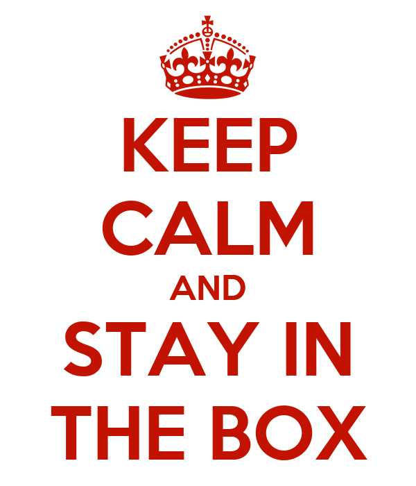 KEEP CALM AND STAY IN THE BOX