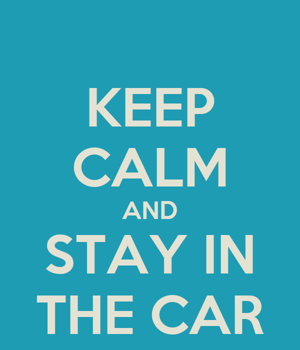 KEEP CALM AND STAY IN THE CAR
