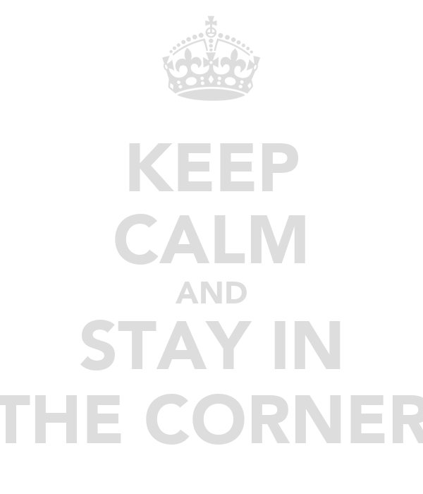 KEEP CALM AND STAY IN THE CORNER