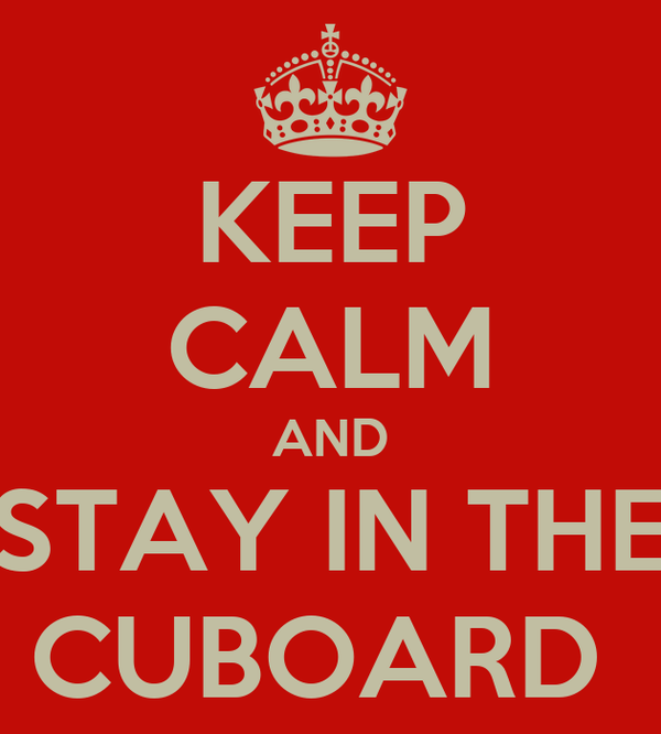 KEEP CALM AND STAY IN THE CUBOARD