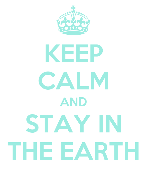 KEEP CALM AND STAY IN THE EARTH