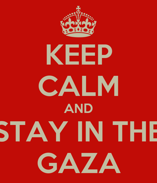 KEEP CALM AND STAY IN THE GAZA