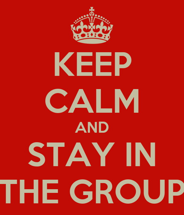 KEEP CALM AND STAY IN THE GROUP