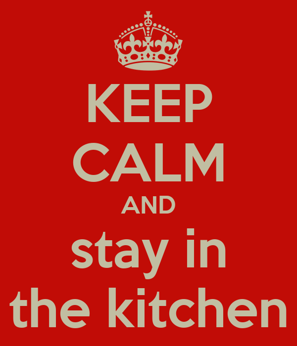KEEP CALM AND stay in the kitchen
