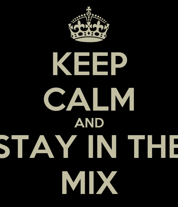 KEEP CALM AND STAY IN THE MIX