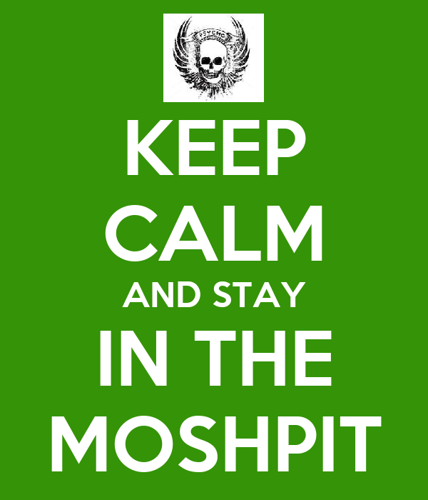 KEEP CALM AND STAY IN THE MOSHPIT