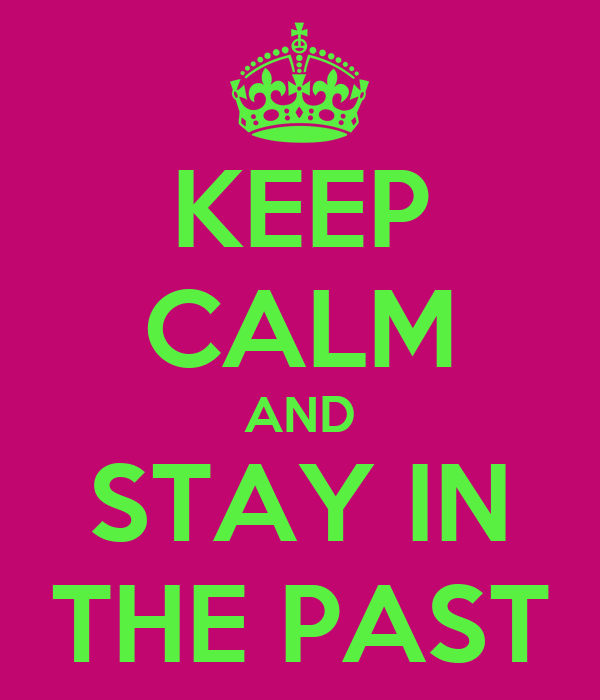 KEEP CALM AND STAY IN THE PAST