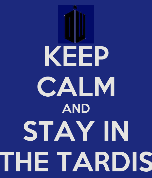 KEEP CALM AND STAY IN THE TARDIS