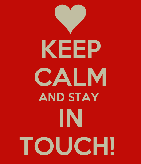 KEEP CALM AND STAY  IN TOUCH!