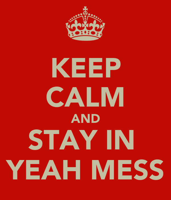 KEEP CALM AND STAY IN  YEAH MESS