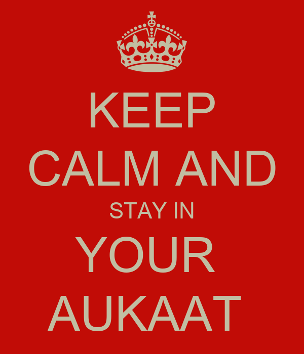 KEEP CALM AND STAY IN YOUR  AUKAAT