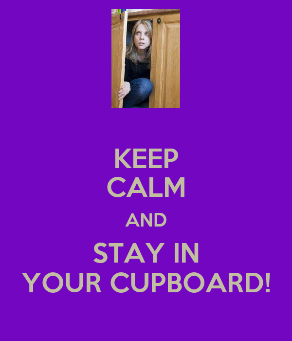 KEEP CALM AND STAY IN YOUR CUPBOARD!