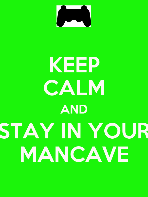 KEEP CALM AND STAY IN YOUR MANCAVE