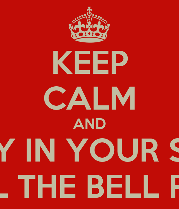 KEEP CALM AND STAY IN YOUR SEAT UNTIL THE BELL RINGS