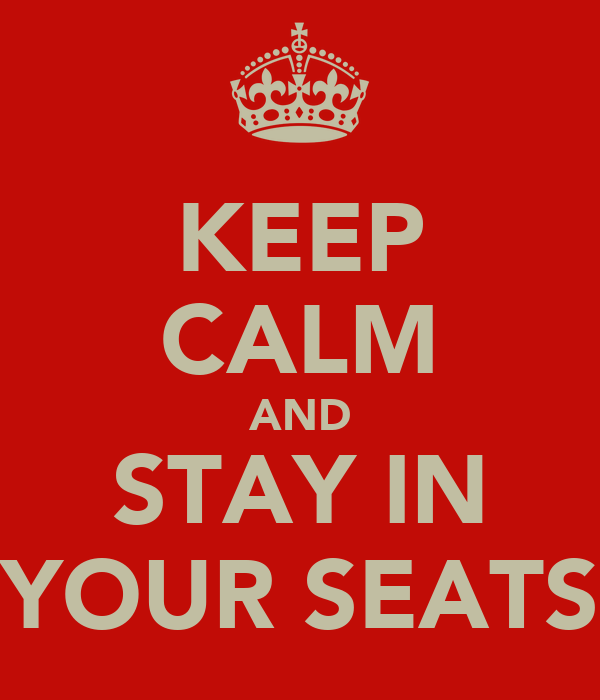 KEEP CALM AND STAY IN YOUR SEATS