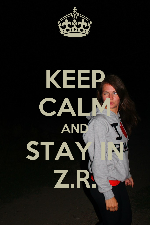 KEEP CALM AND STAY IN Z.R.