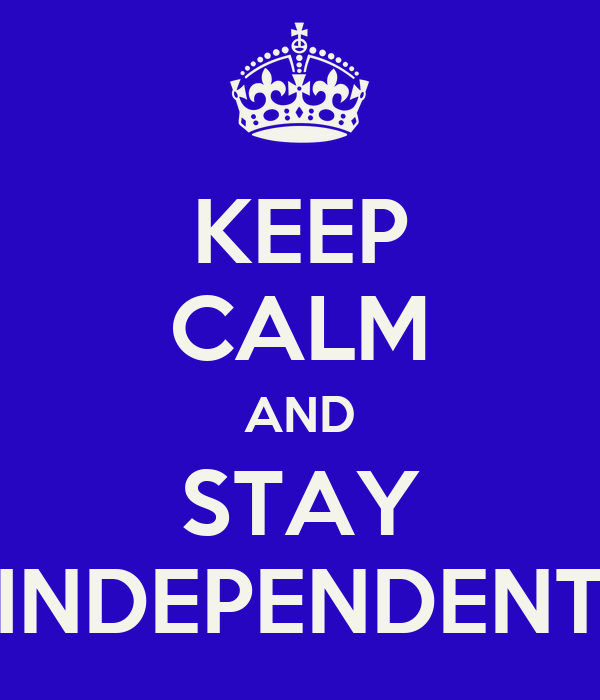 KEEP CALM AND STAY INDEPENDENT