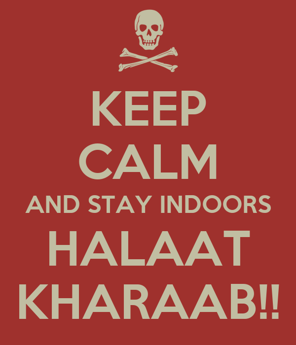 KEEP CALM AND STAY INDOORS HALAAT KHARAAB!!