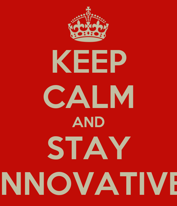 KEEP CALM AND STAY INNOVATIVE