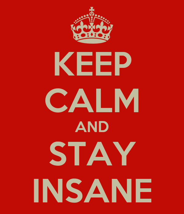 KEEP CALM AND STAY INSANE