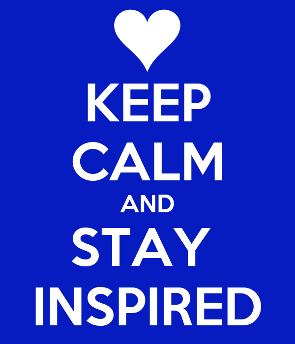 KEEP CALM AND STAY  INSPIRED
