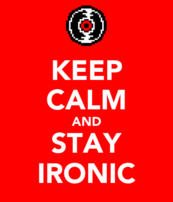 KEEP CALM AND STAY IRONIC