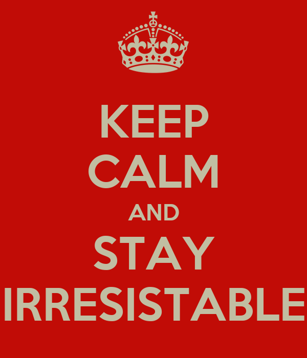KEEP CALM AND STAY IRRESISTABLE