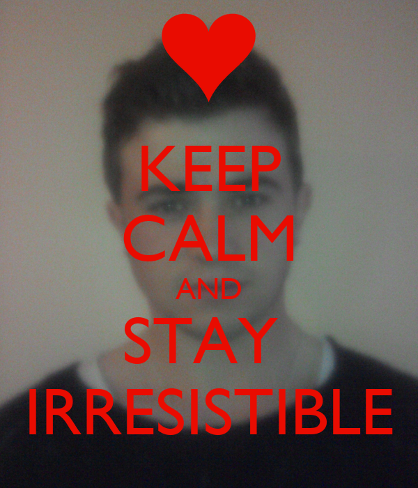 KEEP CALM AND STAY  IRRESISTIBLE