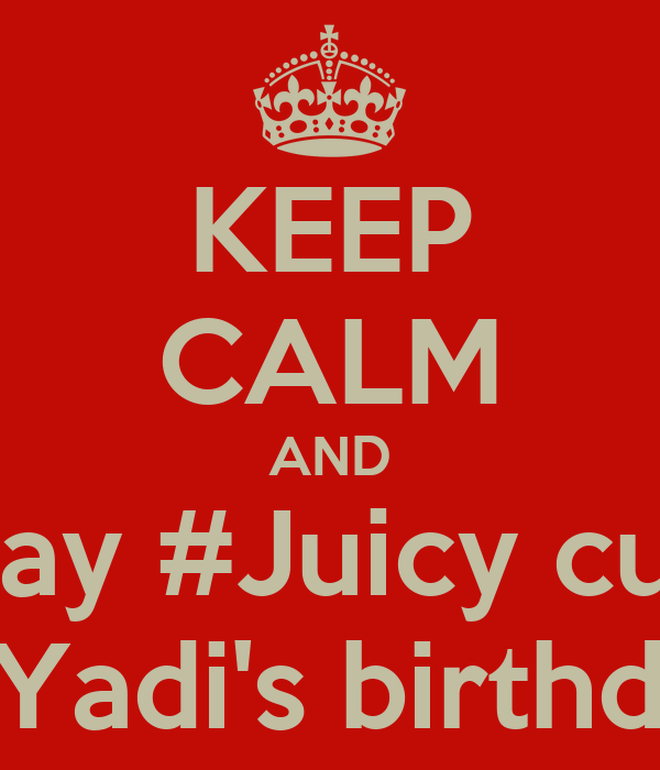 KEEP CALM AND Stay #Juicy cuz  It's Yadi's birthday