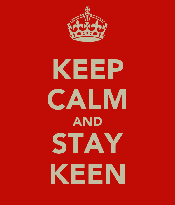 KEEP CALM AND STAY KEEN