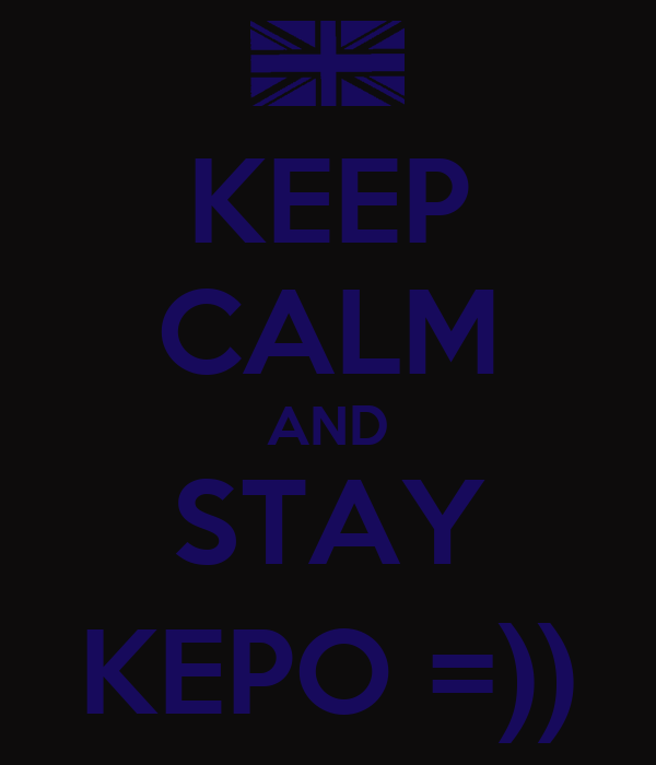KEEP CALM AND STAY KEPO =))