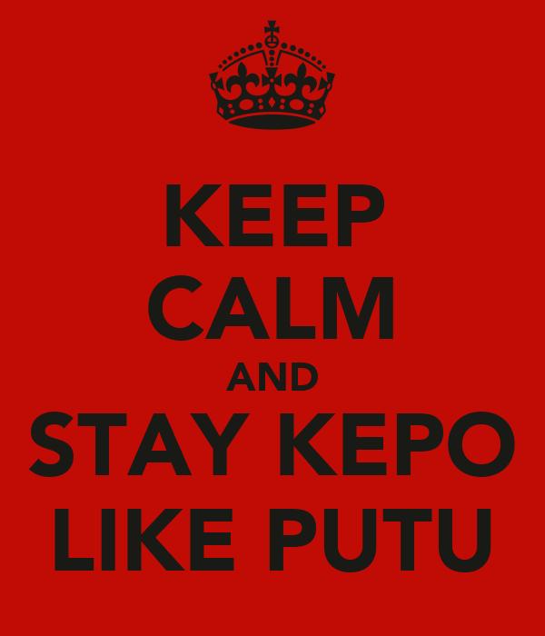 KEEP CALM AND STAY KEPO LIKE PUTU