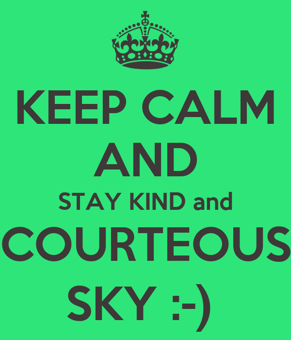 KEEP CALM AND STAY KIND and COURTEOUS SKY :-)