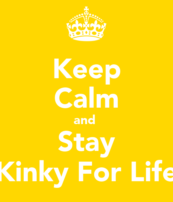 Keep Calm and  Stay Kinky For Life
