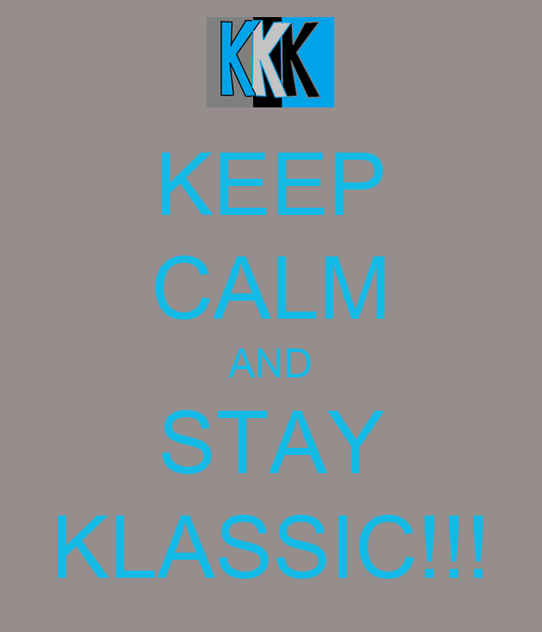 KEEP CALM AND STAY KLASSIC!!!