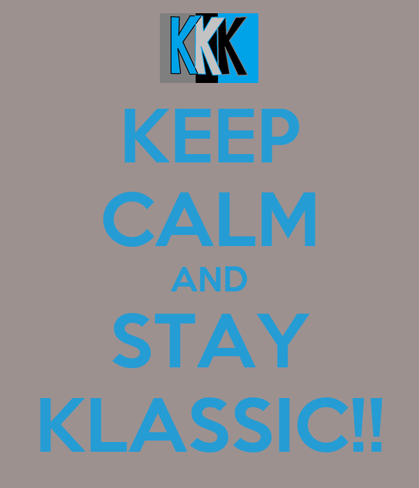 KEEP CALM AND STAY KLASSIC!!
