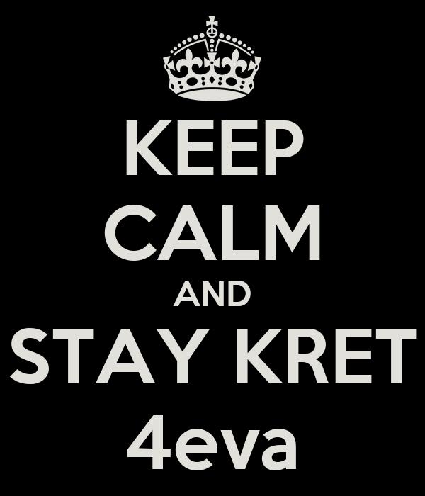 KEEP CALM AND STAY KRET 4eva
