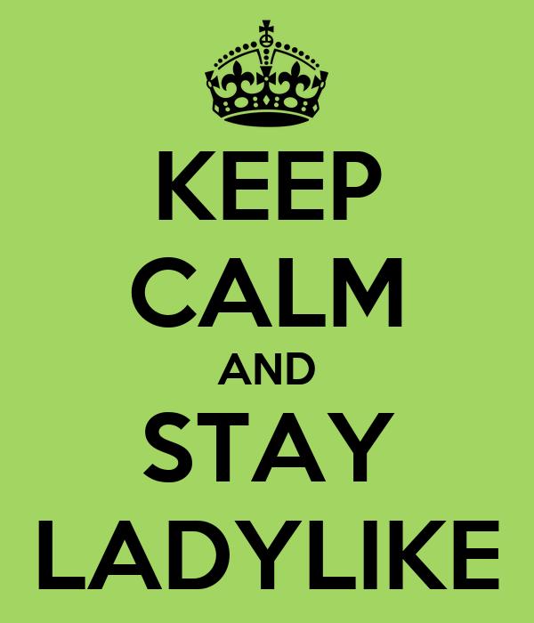KEEP CALM AND STAY LADYLIKE