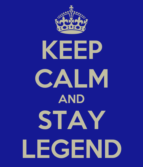 KEEP CALM AND STAY LEGEND