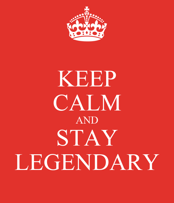 KEEP CALM AND STAY LEGENDARY