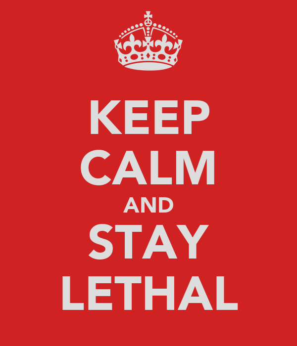 KEEP CALM AND STAY LETHAL