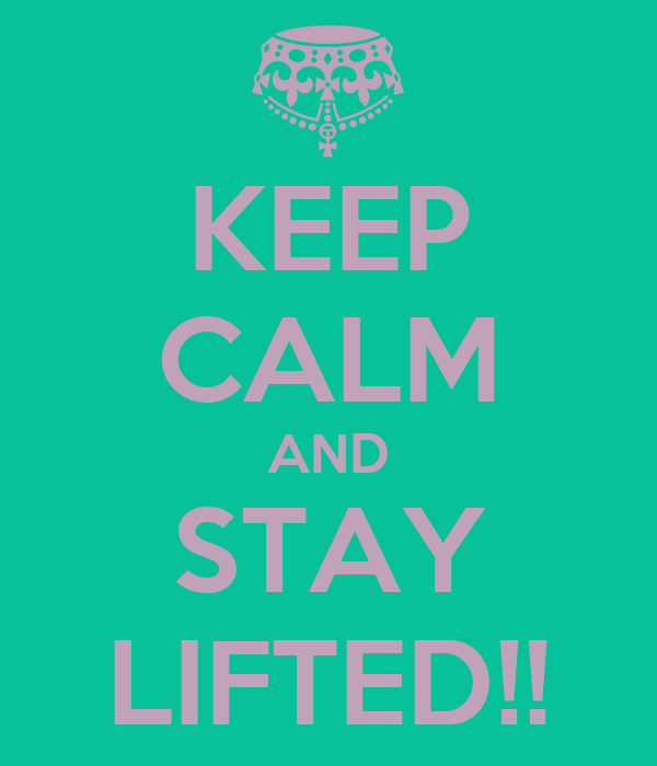 KEEP CALM AND STAY LIFTED!!